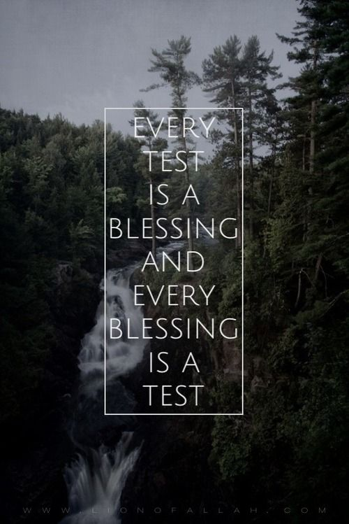 Every test is a blessing and every blessing is a test.